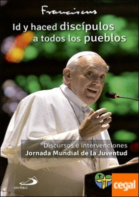 Id y haced discípulos a todos los pueblos . Discursos e intervenciones Jornada Mundial de la Juventud. JMJ Río 2013