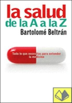 La salud de la A a la Z . Todo lo que necesitas sa ber para entender la medicina