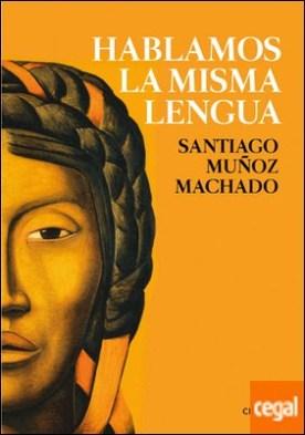 Hablamos la misma lengua . Historia política del español en América, desde la Conquista a las Independencias