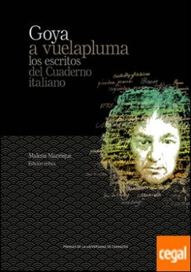 Goya a vuelapluma. Los escritos del Cuaderno italiano . Los escritos del Cuaderno italiano