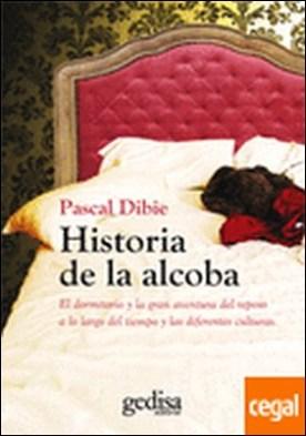 Historia de la alcoba . el dormitorio y la gran aventura del reposo a lo largo del tiempo y las diferentes culturas por Dibie, Pascal