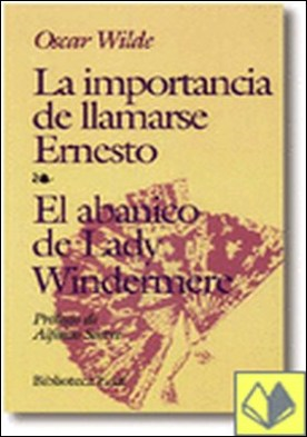 La importancia de llamarse Ernesto. El abanico de lady Windermere. Prólogo de A. Sastre. . El abanico de Lady Windermere