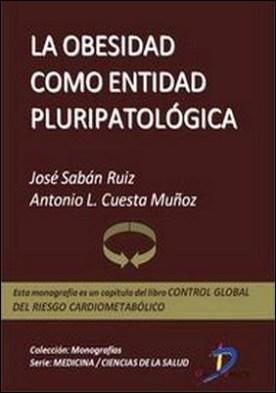 La obesidad como entidad pluripatológica. Control global del riesgo cardiometabólico por José Sabán Ruiz, Antonio Cuesta Muñoz