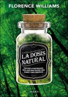 La dosis natural. Por qué la naturaleza nos hace más felices, más sanos y más creativos