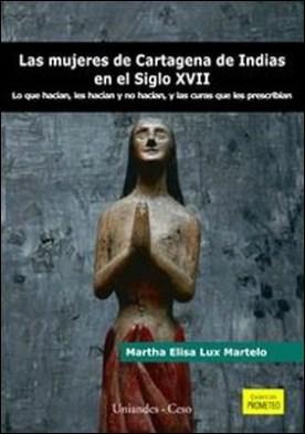 Las mujeres de Cartagena de Indias en el siglo XVII. Lo que hacían, les hacían y no hacían, y las curas que les prescribían por Martha Elisa Lux Martelo