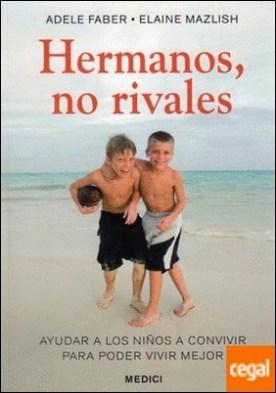 Hermanos, no rivales . Ayudar a los niños a convivir para poder vivir mejor por Faber, Adele PDF