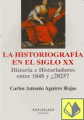 La historiografÕa en el siglo XX . Historia e historiadores entre 1848 y ¿2025? por Aguirre Rojas, Carlos A.