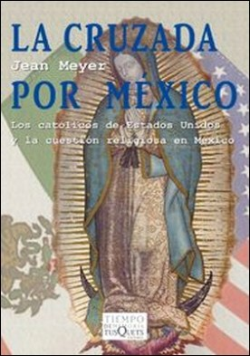 La cruzada por México. Los católicos de Estados Unidos y la cuestión religiosa en México