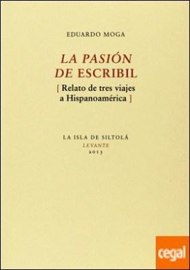 La pasión de escribil . Relato de tres viajes a Hispanoamérica