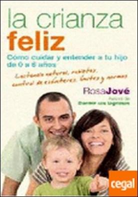 La crianza feliz . Cómo cuidar y entender a tu hijo de 0 a 6 años. por Rosa Jové PDF