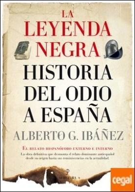 La leyenda negra: Historia del odio a España . El relato hispanófobo externo e interno