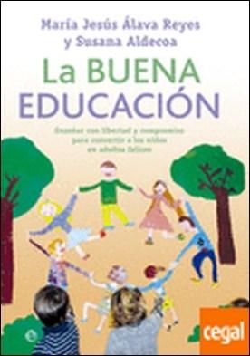 La buena educación . enseñar con libertad y compromiso para convertir a los niños en adultos felices