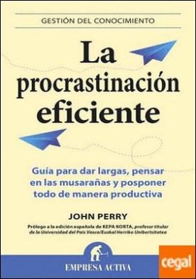 La procrastinación eficiente . La ingeniosa estrategia para lograr hacer muchas cosas gracias a diferir la ejecución de otras