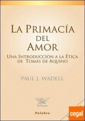 La primacía del amor . Una introducción a la ética de Tomás de Aquino