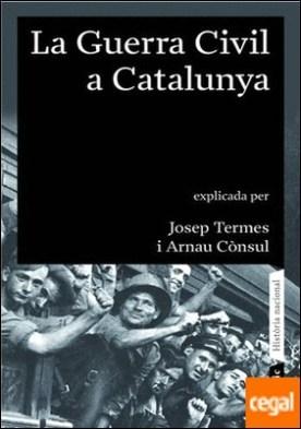 La guerra civil a Catalunya (1936 - 1939) . Explicada per Josep Termes i Arnau Cònsul