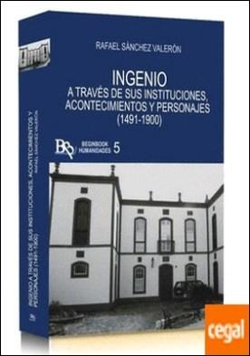 INGENIO A TRAVÉS DE SUS INSTITUCIONES, ACONTECIMIENTOS Y PERSONAJES (1491-1900) por SÁNCHEZ VALERÓN, RAFAEL PDF