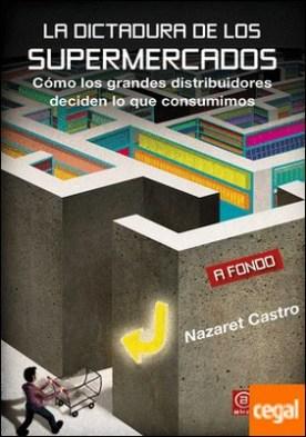La dictadura de los supermercados . Cómo los grandes distribuidores deciden lo que consumimos