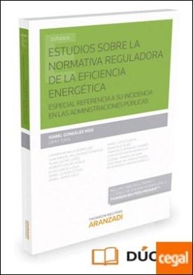 Estudios sobre la normativa reguladora de la eficiencia energética (Papel + e-book) . Especial referencia a su incidencia en las Administraciones Públicas por González Ríos, Isabel PDF
