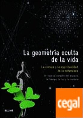 Geometr¡a oculta de la vida . La ciencia y la espiritualidad de la naturaleza