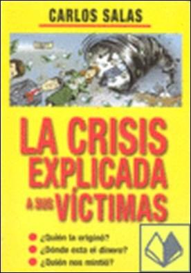 La crisis explicada a sus víctimas . ¿quién la originó? ¿dónde está el dinero? ¿quién nos mintió? por Salas, Carlos PDF