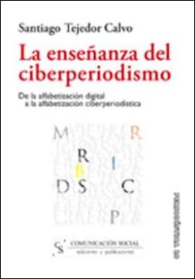 La enseñanza del ciberperiodismo. De la alfabetización digital a la alfabetización ciberperiodística por Santiago Tejedor Calvo