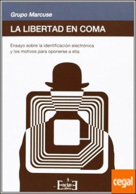 La libertad en coma . ensayo sobre la identificación electrónica y los motivos para oponerse a ella por Grupo Marcuse PDF