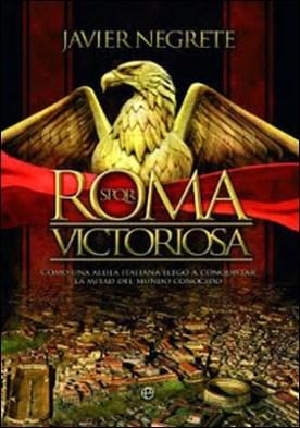 Roma Victoriosa: Como una aldea italiana llegó a conquistar la mitad del mundo conocido por Javier Negrete PDF