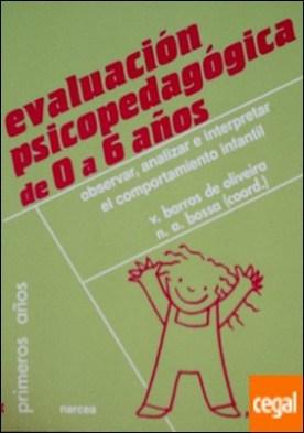 Evaluación psicopedagógica de 0 a 6 años . Observar, analizar e interpretar el comportamiento infantil