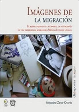 Imágenes de la migración. El resplandor de la memoria, la fotografía en una experiencia migratoria México-Estados Unidos