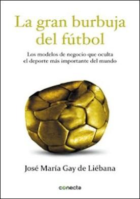 La gran burbuja del fútbol: Los modelos de negocio que oculta el deporte más importante del mundo por José María Gay de Liébana PDF