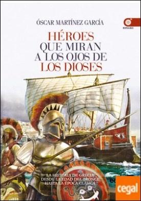 Héroes que miran a los ojos de los dioses . La Historia de Grecia desde la Edad de Bronce a la Época Clásica