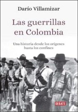 Las guerrillas en Colombia. Una historia desde los orígenes hasta los confines por Dario Villamizar Herrera