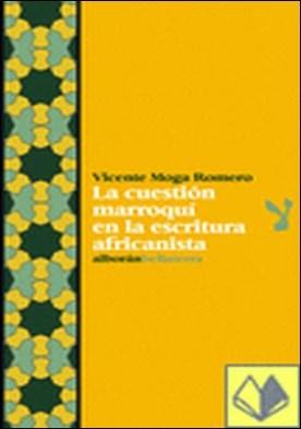 La cuestión marroquí en la escritura africanista . una aproximación a la contribución bibliográfica y editorial española al conocimiento del norte de Marruecos (1859-2006)