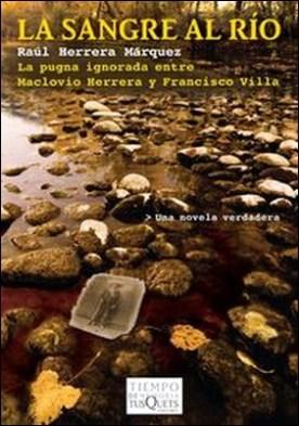 La sangre al río. La pugna ignorada entre Maclovio Herrera y Francisco Villa