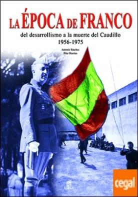 La Época de Franco . Del Desarrollismo a la Muerte del Caudillo 1956-1975