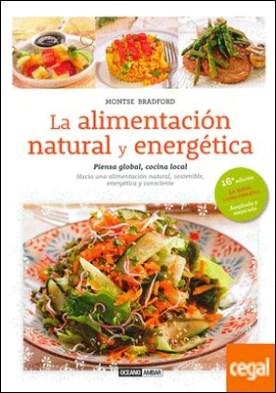 La alimentación natural y energética . Piensa Global, cocina local. Hacia una alimentación natural sostenible, energética y consciente