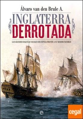 Inglaterra derrotada . Las grandes hazañas navales de España frente a su mayor enemigo