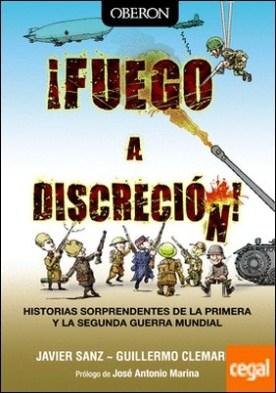 ¡Fuego a discreción! . Historias sorprendentes de la Primera y la Segunda Guerra Mundial