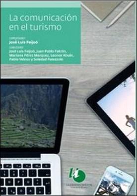 La comunicación en el turismo por José Luis Feijoó, Juan Pablo Falcón, Leonor Abuin, Mariana Perez Marquez, Pablo Veloso, Soledad Palazzolo PDF