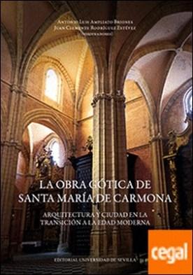 La obra gótica de Santa María de Carmona . Arquitectura y ciudad en la transición a la Edad Moderna