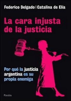 La cara injusta de la justicia. Por qué la justicia Argentina es su propia enemiga por Catalina De Elía, Federico Delgado