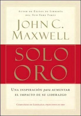 Solo oro: Una inspiración para aumentar el impacto de su liderazgo por John C. Maxwell