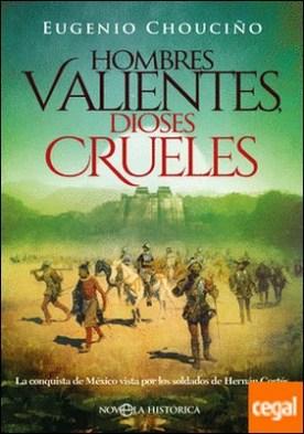 Hombres valientes, dioses crueles . La conquista de México vista por los soldados de Hernán Cortés por Chouciño, Eugenio PDF