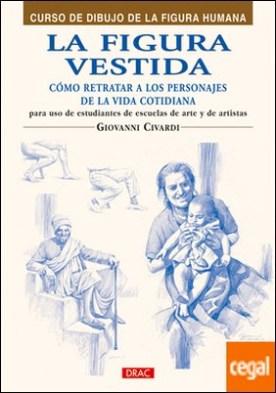 LA FIGURA VESTIDA. COMO REPRESENTAR A LOS PERSONALES DE LA VIDA COTIDIANA por Civardi, Giovanni