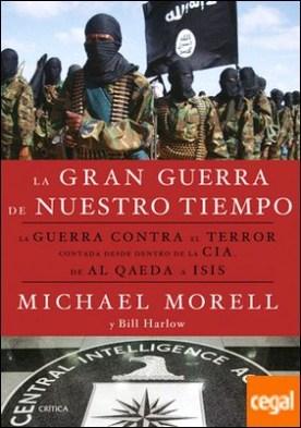 La gran guerra de nuestro tiempo . La GUERRA CONTRA el TERROR contada desde dentro de la CIA, de AL QAEDA a ISIS por Morell, Michael PDF