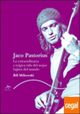 Jaco Pastorius . La extraordinaria y trágica vida del mejor bajista del mundo