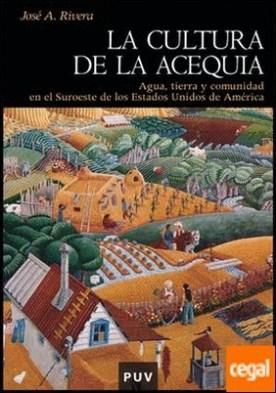 La cultura de la acequia . Agua, tierra y comunidad en el Suroeste de los Estados Unidos de América