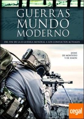 Las Guerras del Mundo Moderno . Del Fin de la II Guerra Mundial a los Conflictos Actuales