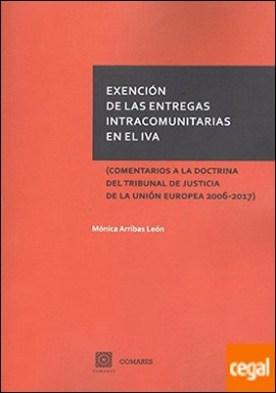 Exención de las entregas intracomunitarias en el IVA . (Comentarios a la doctrina del Tribunal de Justicia de la Unión Europea 2006-2017) por Arribas León, Mónica PDF