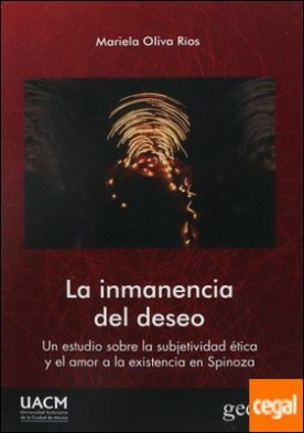 La inmanencia del deseo . Un estudio sobre la subjetividad ética y el amor a la existencia en Spinoza por Oliva Ríos, Mariela PDF